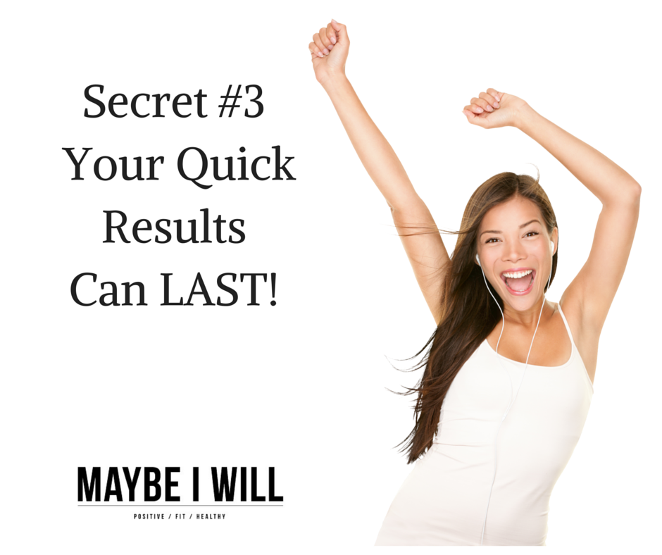 Secret #3 Your Quick Results Can LAST!