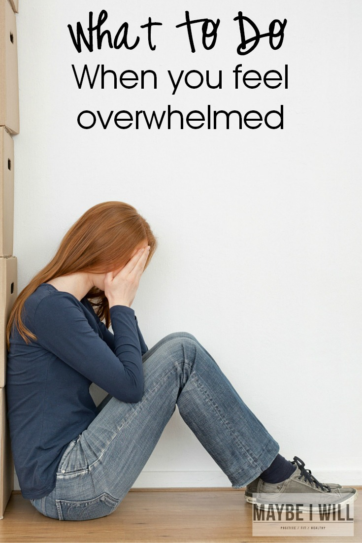 What to do when you feel overwhelmed maybe i will