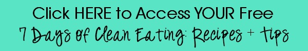 CLICK HERE To Get My 7 Days of Clean Eating: Recipes + Tips!