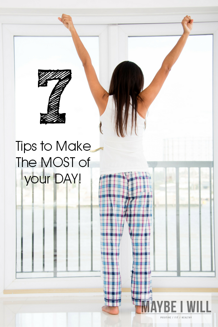 7 Tips For Making The Most of Your Day