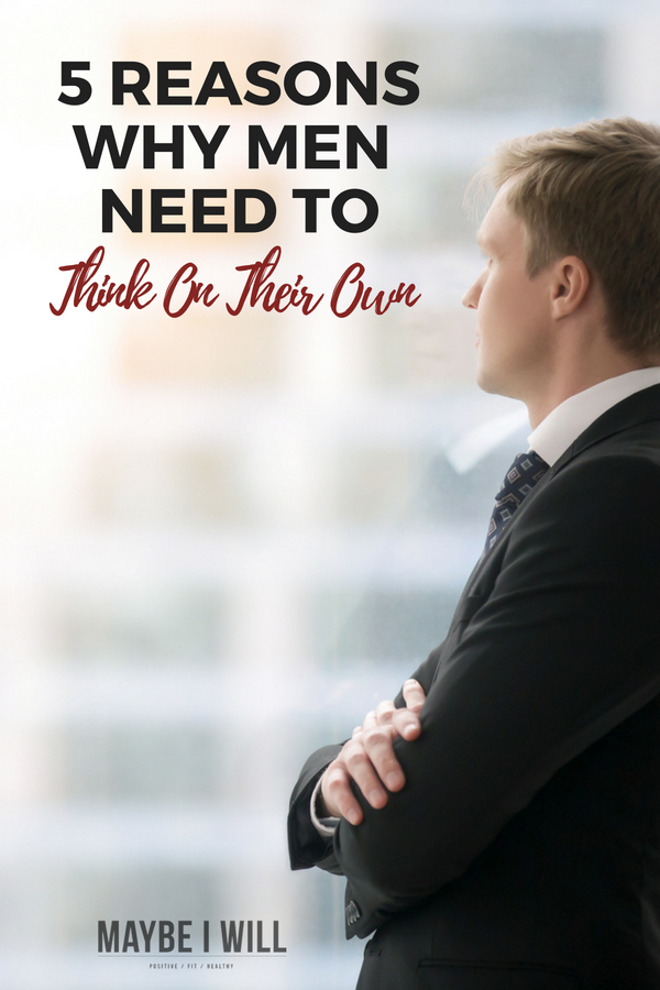 5 Reasons Why Men Need To Think On Thier Own