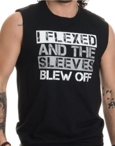 I flexed and the sleeves blew off muscle tank