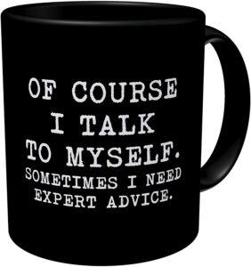 Silly Coffee Mug - Of course I talk to myself. Sometimes I need expert advice.